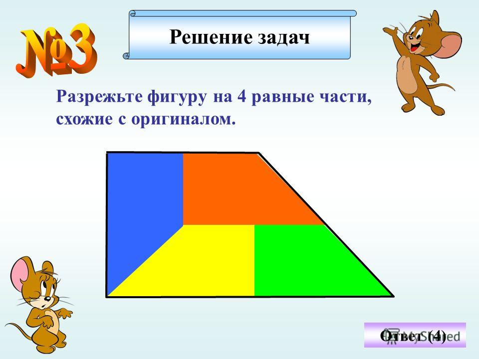 Ответ (4) Разрежьте фигуру на 4 равные части, схожие с оригиналом. Решение задач