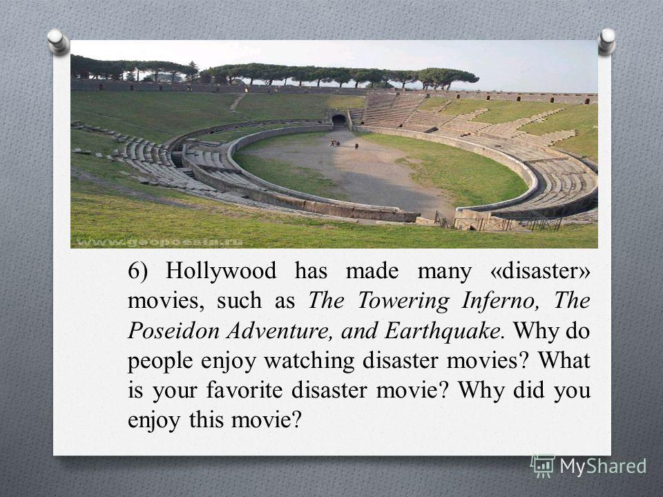 6) Hollywood has made many «disaster» movies, such as The Towering Inferno, The Poseidon Adventure, and Earthquake. Why do people enjoy watching disaster movies? What is your favorite disaster movie? Why did you enjoy this movie?