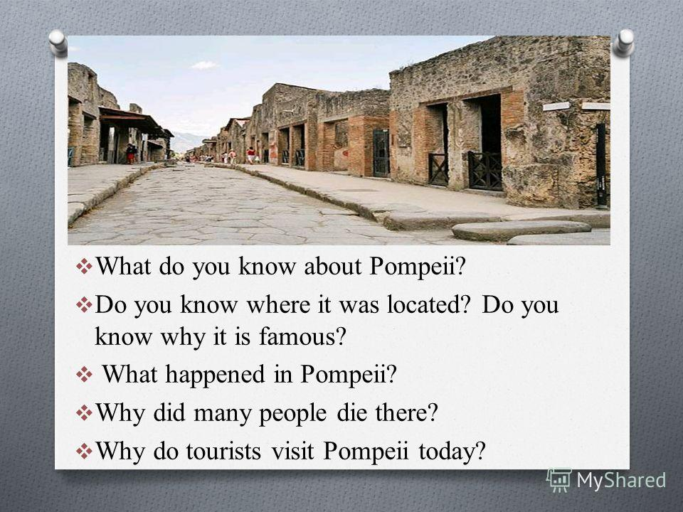 What do you know about Pompeii? Do you know where it was located? Do you know why it is famous? What happened in Pompeii? Why did many people die there? Why do tourists visit Pompeii today?