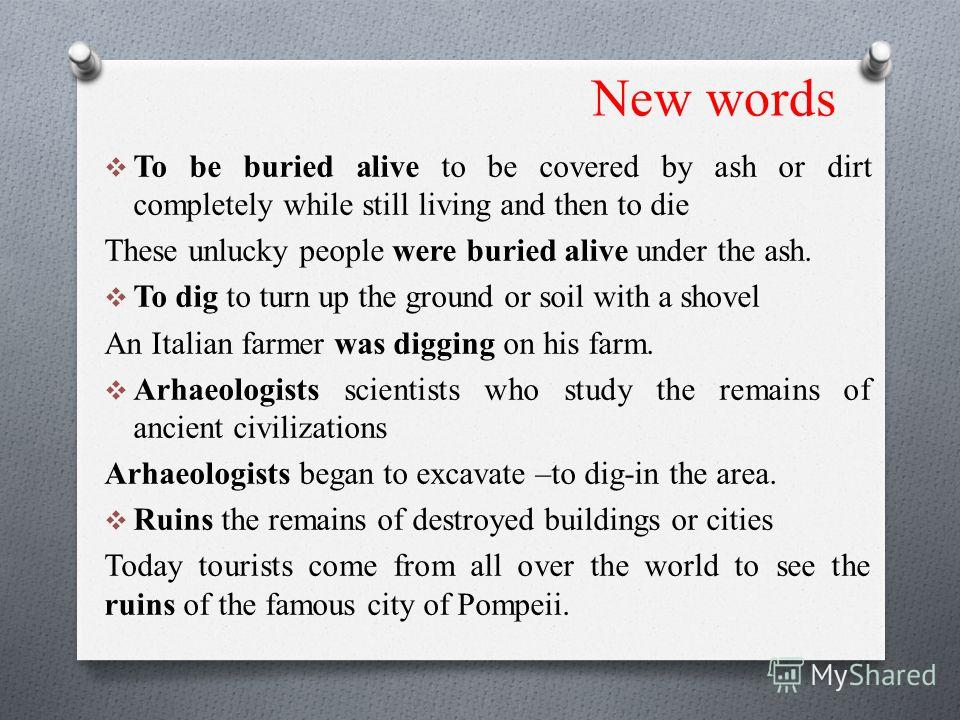 New words To be buried alive to be covered by ash or dirt completely while still living and then to die These unlucky people were buried alive under the ash. To dig to turn up the ground or soil with a shovel An Italian farmer was digging on his farm