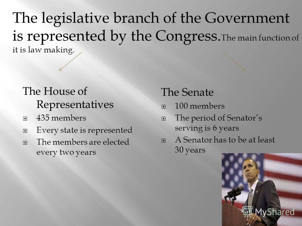 The House of Representatives 435 members Every state is represented The members are elected every two years The Senate 100 members The period of Senators serving is 6 years A Senator has to be at least 30 years The legislative branch of the Governmen