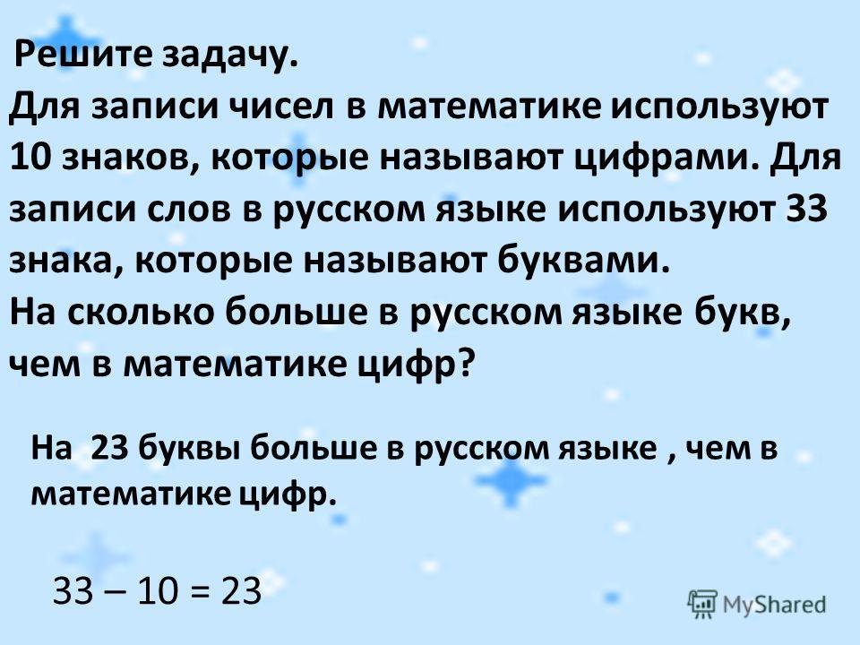 Решите задачу. Для записи чисел в математике используют 10 знаков, которые называют цифрами. Для записи слов в русском языке используют 33 знака, которые называют буквами. На сколько больше в русском языке букв, чем в математике цифр? 33 – 10 = 23 На