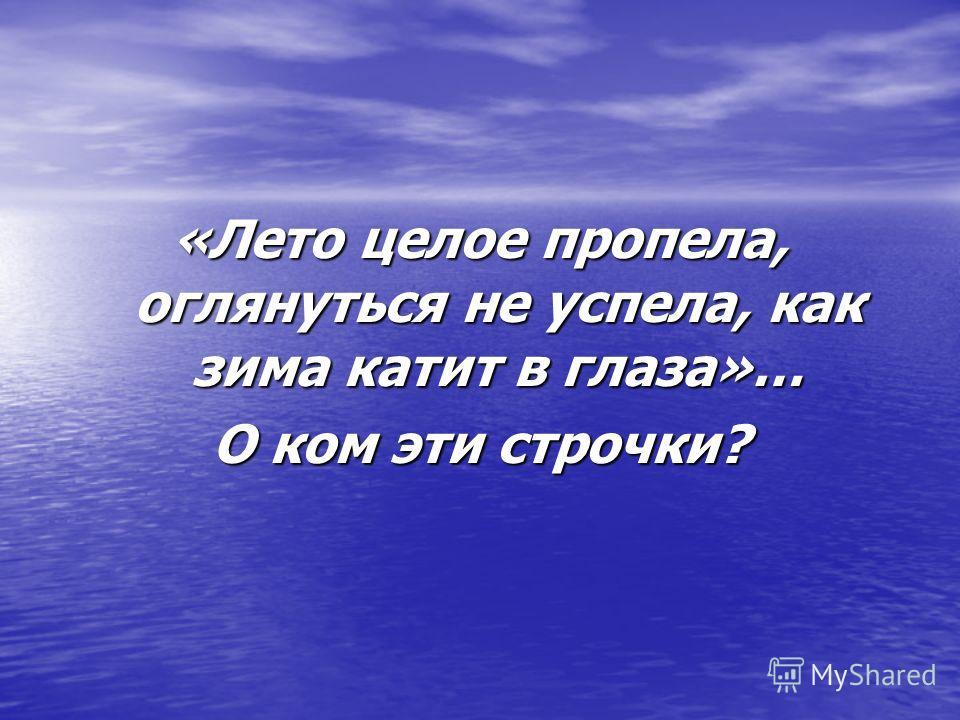 «Лето целое пропела, оглянуться не успела, как зима катит в глаза»… О ком эти строчки?