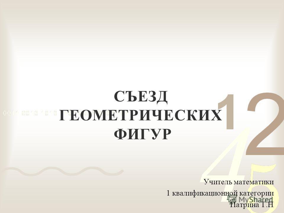 СЪЕЗД ГЕОМЕТРИЧЕСКИХ ФИГУР Учитель математики 1 квалификационной категории Патрина Т.Н