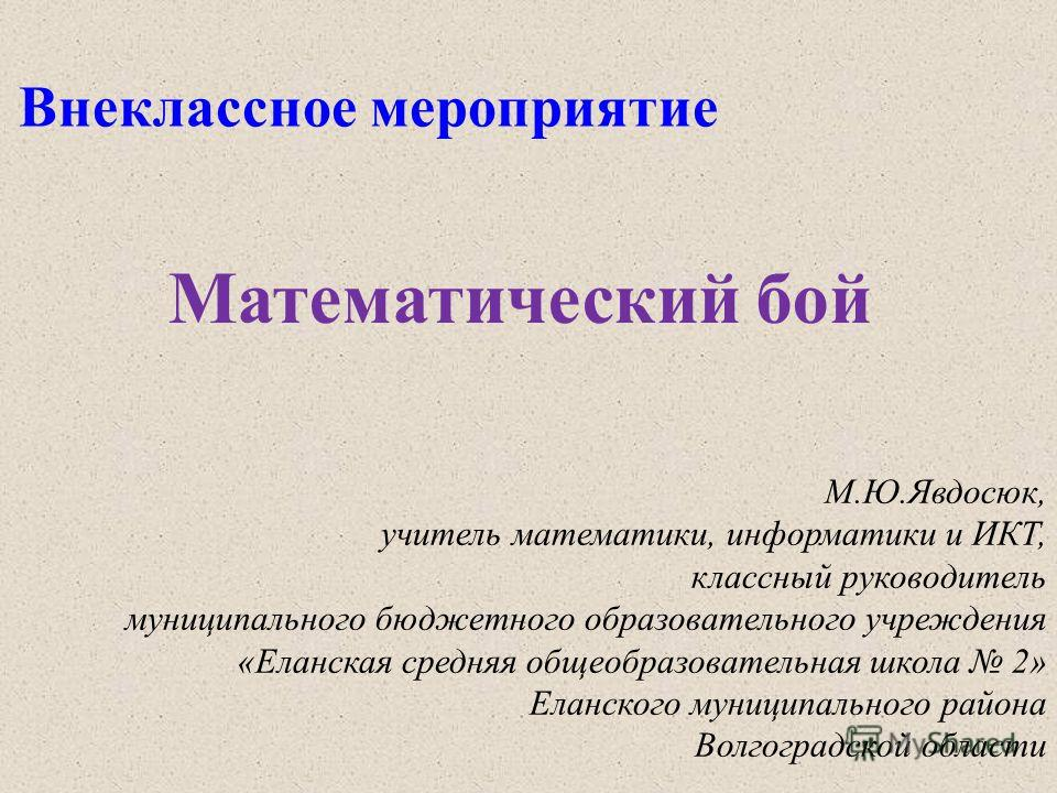 Внеклассное мероприятие Математический бой М.Ю.Явдосюк, учитель математики, информатики и ИКТ, классный руководитель муниципального бюджетного образовательного учреждения «Еланская средняя общеобразовательная школа 2» Еланского муниципального района