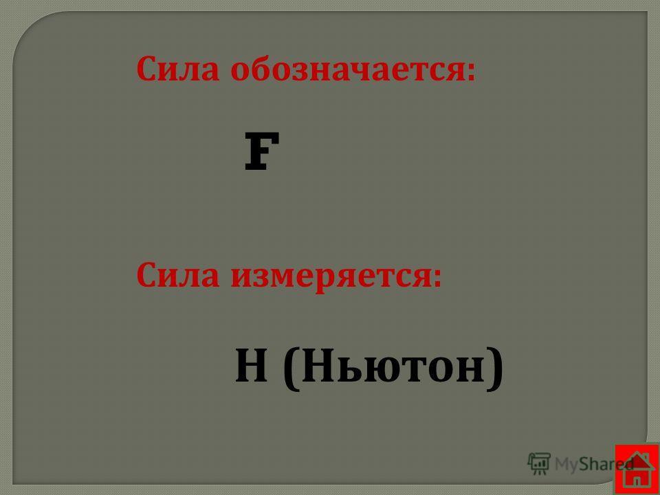 Сила обозначается: Сила измеряется: F Н (Ньютон)
