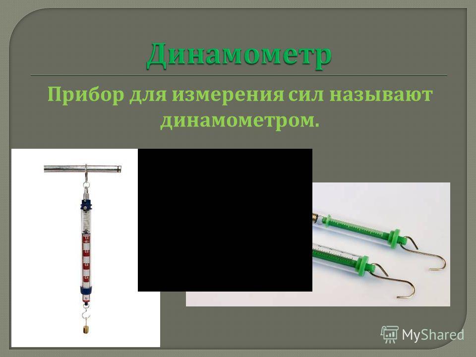 Прибор для измерения сил называют динамометром.