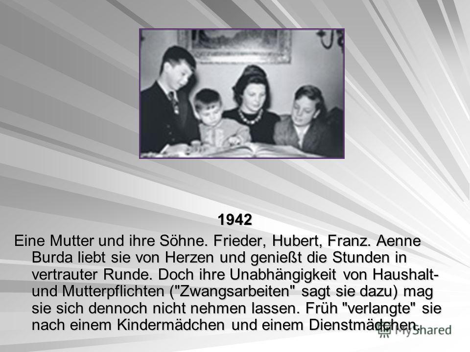 1942 1942 Eine Mutter und ihre Söhne. Frieder, Hubert, Franz. Aenne Burda liebt sie von Herzen und genießt die Stunden in vertrauter Runde. Doch ihre Unabhängigkeit von Haushalt- und Mutterpflichten (