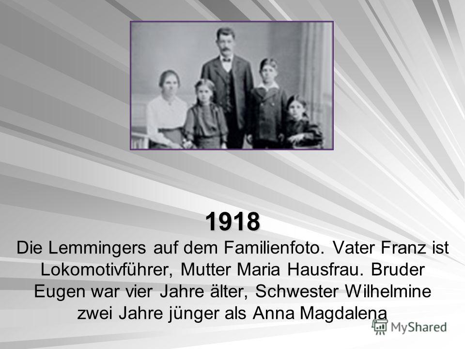 1918 1918 Die Lemmingers auf dem Familienfoto. Vater Franz ist Lokomotivführer, Mutter Maria Hausfrau. Bruder Eugen war vier Jahre älter, Schwester Wilhelmine zwei Jahre jünger als Anna Magdalena