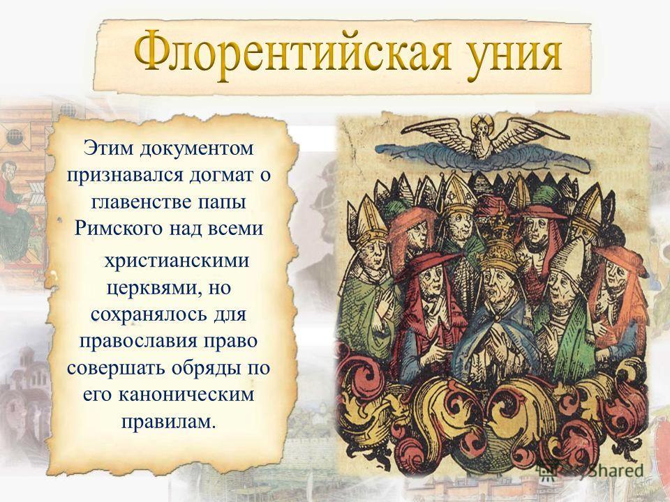 В 1439 г. для того, чтобы обеспечить защиту Византии от нашествия турок на Вселенском соборе в итальянском городе Флоренция православная церковь подписала с католической церковью унию документ об объединении восточной и западной христианских церквей.