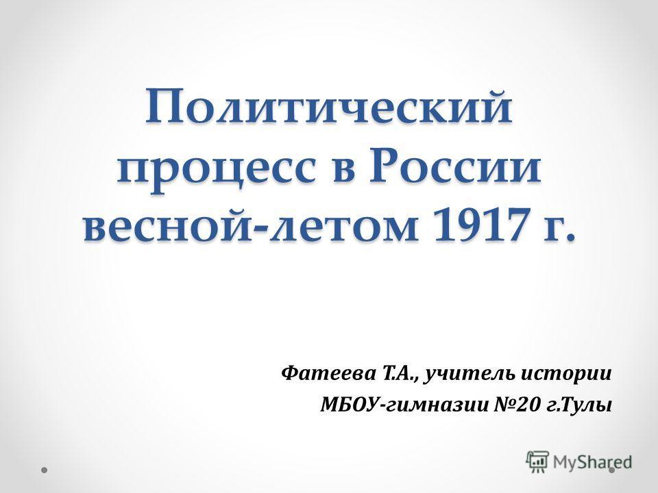 Политический процесс в России весной-летом 1917 г. Фатеева Т.А., учитель истории МБОУ-гимназии 20 г.Тулы