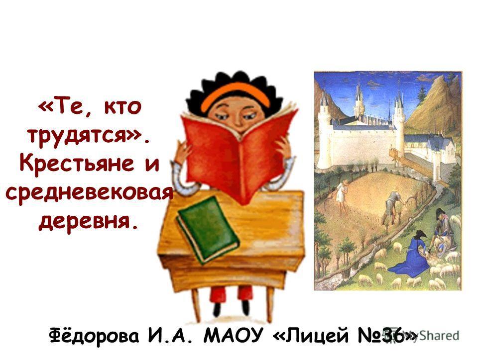 «Те, кто трудятся». Крестьяне и средневековая деревня. Фёдорова И.А. МАОУ «Лицей 36»