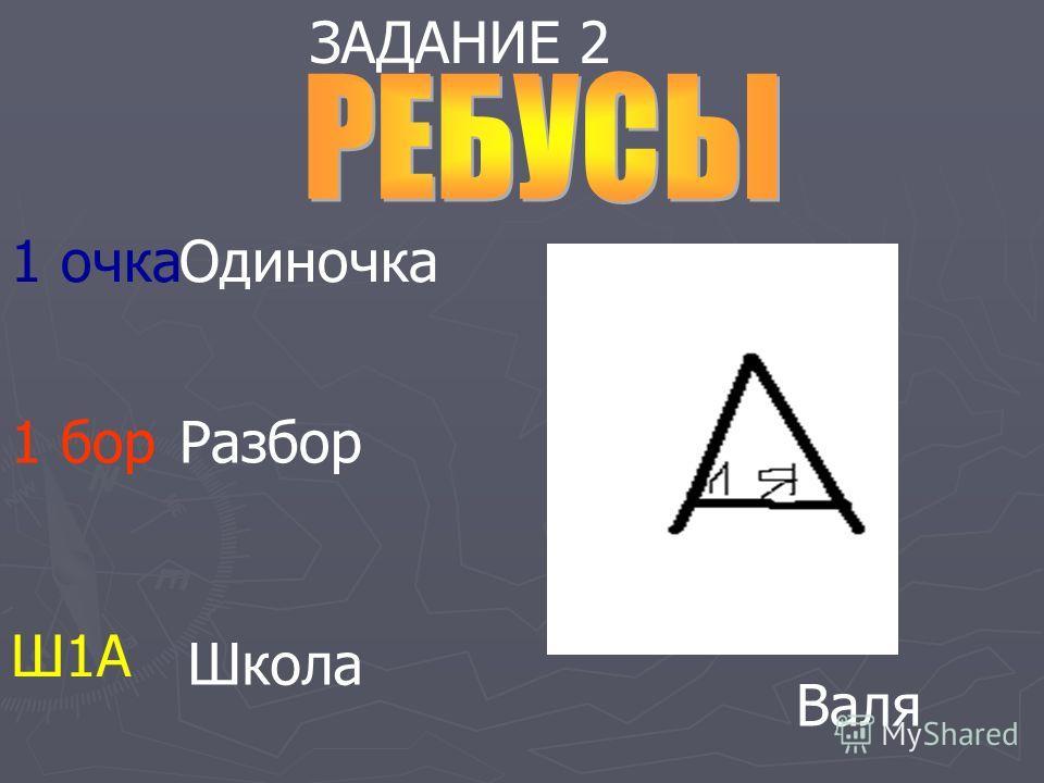 ЗАДАНИЕ 2 1 очка Одиночка 1 бор Разбор Ш1А Школа Валя