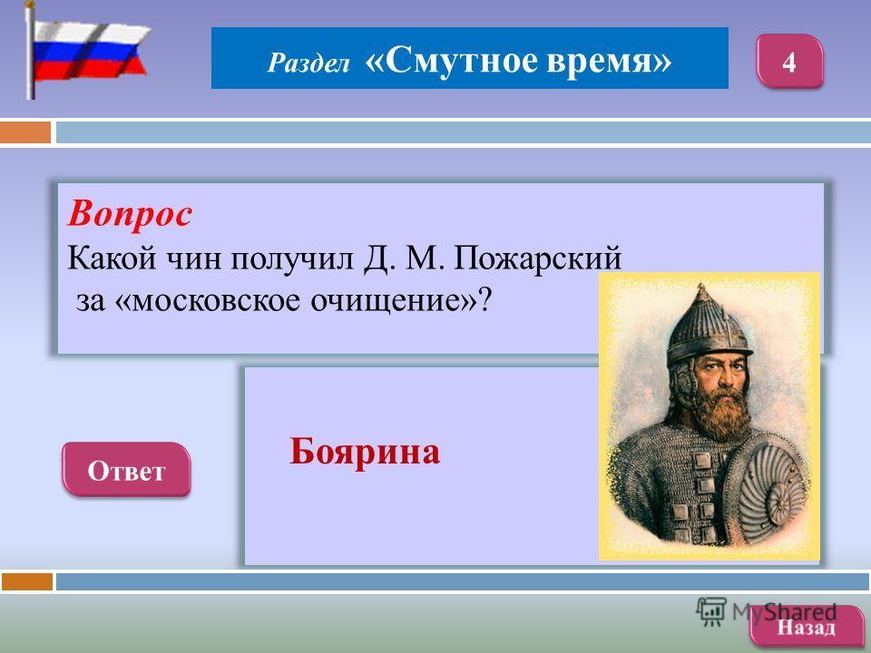 Вопрос Какой чин получил Д. М. Пожарский за «московское очищение»? Боярина Раздел «Смутное время»