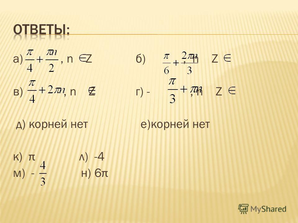 а), n Z б), n Z в), n Z г) -, n Z д) корней нет е)корней нет к) π л) -4 м) - н) 6 π