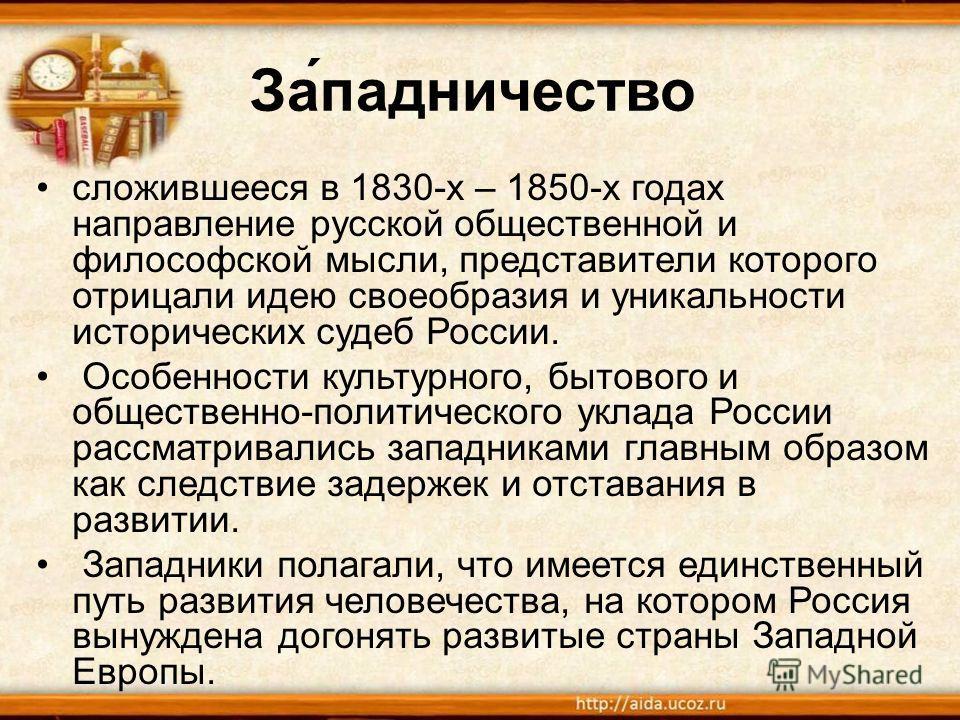 За́упадничество сложившееся в 1830-х – 1850-х годах направление русской общественной и философской мысли, представители которого отрицали идею своеобразия и уникальности исторических судеб России. Особенности культурного, бытового и общественно-полит