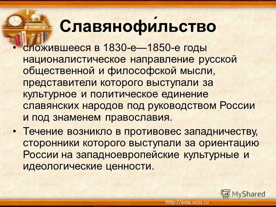 Славянофи́льство сложившееся в 1830-е 1850-е годы националистическое направление русской общественной и философской мысли, представители которого выступали за культурное и политическое единение славянских народов под руководством России и под знамене