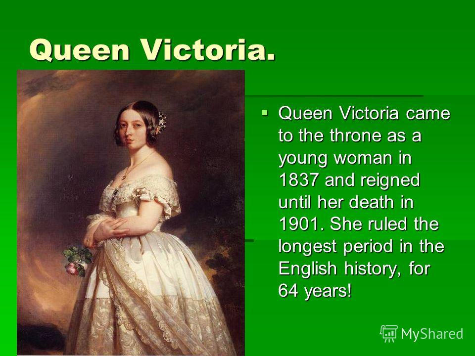 Queen Victoria. Queen Victoria came to the throne as a young woman in 1837 and reigned until her death in 1901. She ruled the longest period in the English history, for 64 years! Queen Victoria came to the throne as a young woman in 1837 and reigned