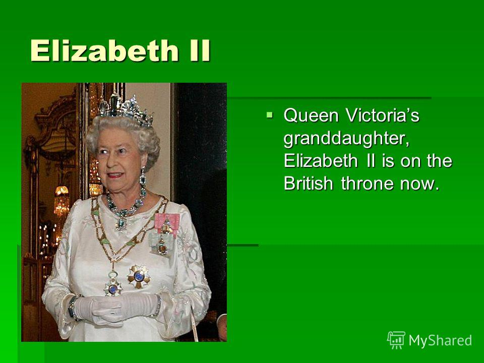 Elizabeth II Queen Victorias granddaughter, Elizabeth II is on the British throne now. Queen Victorias granddaughter, Elizabeth II is on the British throne now.