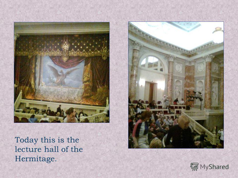 Today this is the lecture hall of the Hermitage.