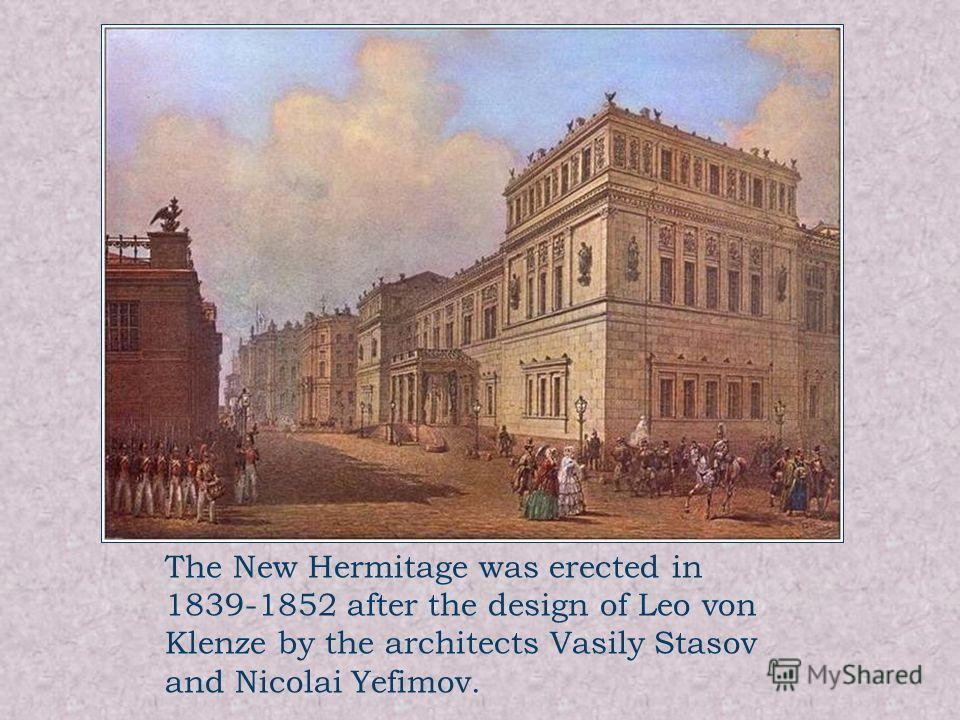 The New Hermitage was erected in 1839-1852 after the design of Leo von Klenze by the architects Vasily Stasov and Nicolai Yefimov.
