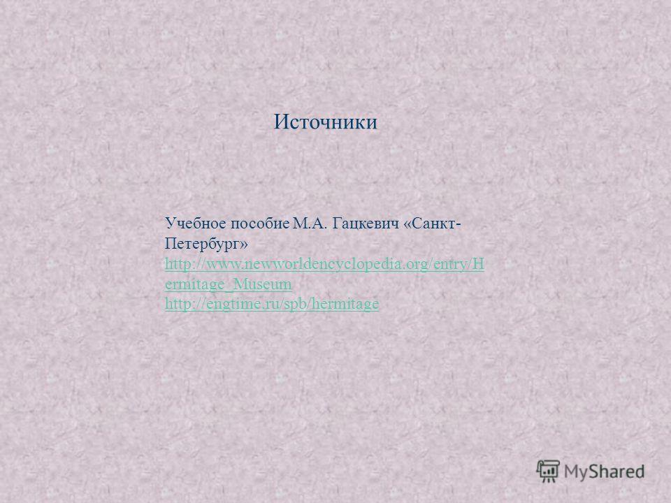 Источники Учебное пособие М.А. Гацкевич «Санкт- Петербург» http://www.newworldencyclopedia.org/entry/H ermitage_Museum http://engtime.ru/spb/hermitage