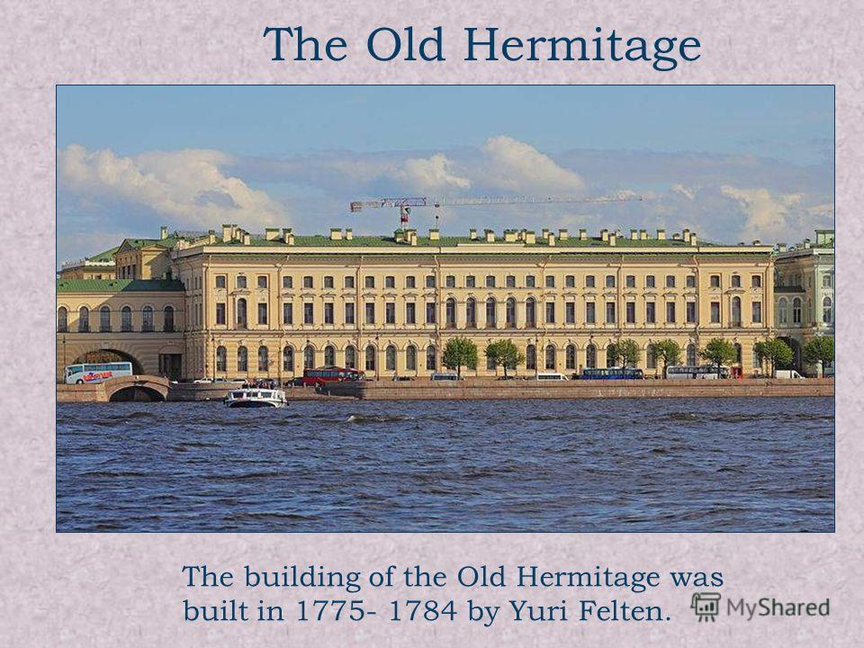 The Old Hermitage The building of the Old Hermitage was built in 1775- 1784 by Yuri Felten.