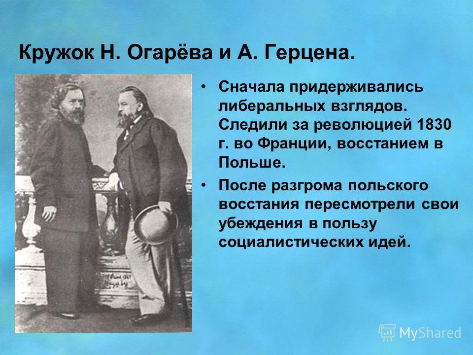 Кружок Н. Огарёва и А. Герцена. Сначала придерживались либеральных взглядов. Следили за революцией 1830 г. во Франции, восстанием в Польше. После разгрома польского восстания пересмотрели свои убеждения в пользу социалистических идей.