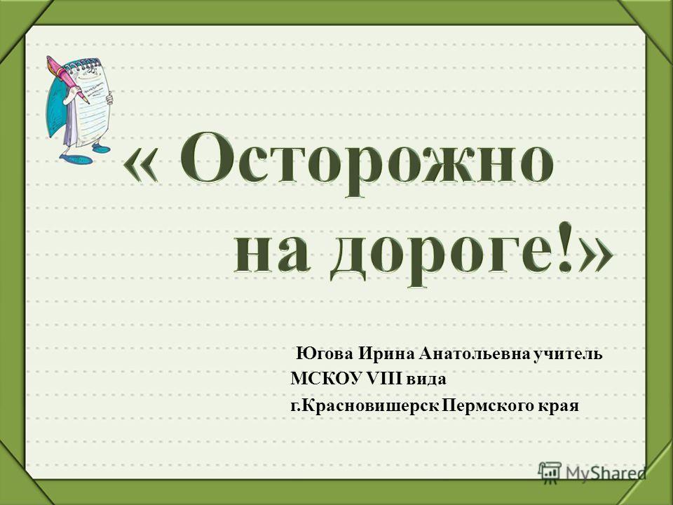 Югова Ирина Анатольевна учитель МСКОУ VIII вида г.Красновишерск Пермского края