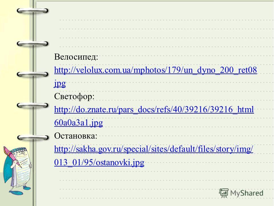 Велосипед: http://velolux.com.ua/mphotos/179/un_dyno_200_ret08 jpg Светофор: http://do.znate.ru/pars_docs/refs/40/39216/39216_html 60a0a3a1. jpg Остановка: http://sakha.gov.ru/special/sites/default/files/story/img/ 013_01/95/ostanovki.jpg