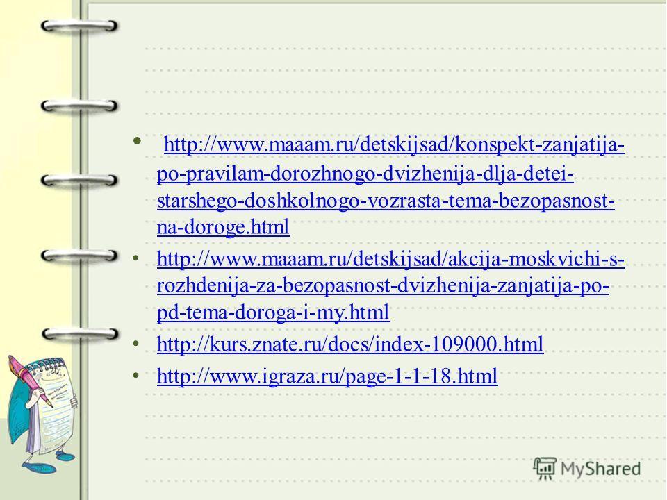 http://www.maaam.ru/detskijsad/konspekt-zanjatija- po-pravilam-dorozhnogo-dvizhenija-dlja-detei- starshego-doshkolnogo-vozrasta-tema-bezopasnost- na-doroge.html http://www.maaam.ru/detskijsad/konspekt-zanjatija- po-pravilam-dorozhnogo-dvizhenija-dlja