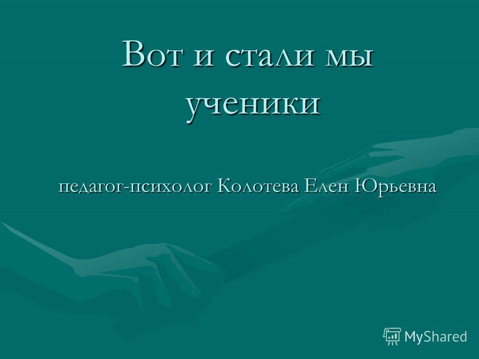 Вот и стали мы ученики педагог-психолог Колотева Елен Юрьевна