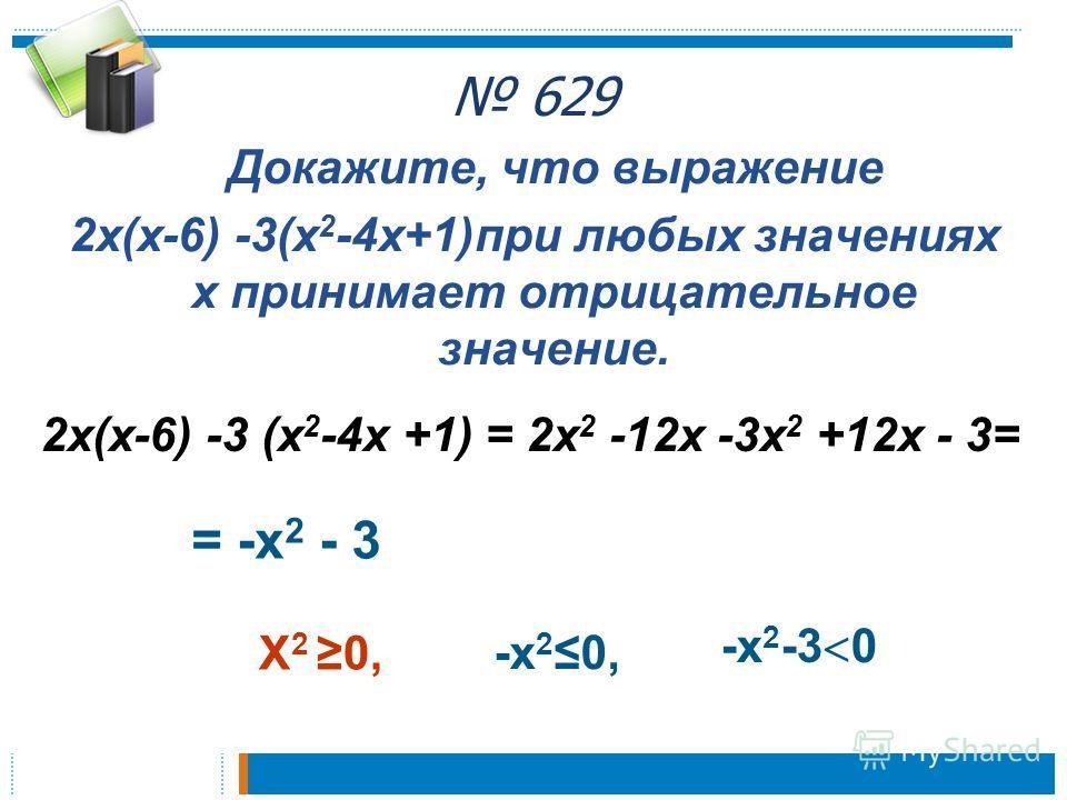 629 Докажите, что выражение 2 х(х-6) -3(х 2 -4 х+1)при любых значениях х принимает отрицательное значение. 2 х(х-6) -3 (х 2 -4 х +1) = 2 х 2 -12 х -3 х 2 +12 х - 3= = -х 2 - 3 Х 2 0, -х 20, -х 2 -3 0