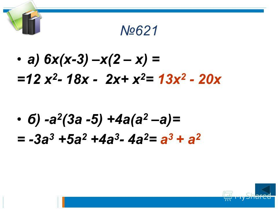 621 а) 6 х(х-3) –х(2 – х) = =12 х 2 - 18 х - 2 х+ х 2 = 13 х 2 - 20 х б) -а 2 (3 а -5) +4 а(а 2 –а)= = -3 а 3 +5 а 2 +4 а 3 - 4 а 2 = а 3 + а 2