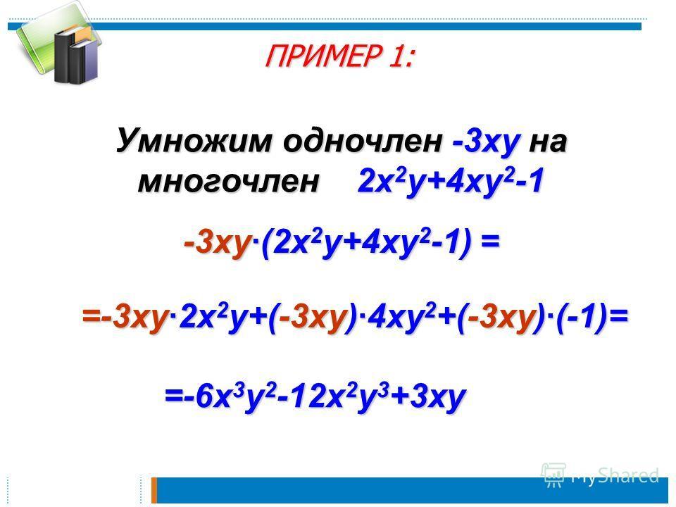 ПРИМЕР 1: Умножим одночлен -3xy на многочлен 2x 2 y+4xy 2 -1 -3xy(2x 2 y+4xy 2 -1) = =-3xy2x 2 y+(-3xy)4xy 2 +(-3xy)(-1)= =-6x 3 y 2 -12x 2 y 3 +3xy