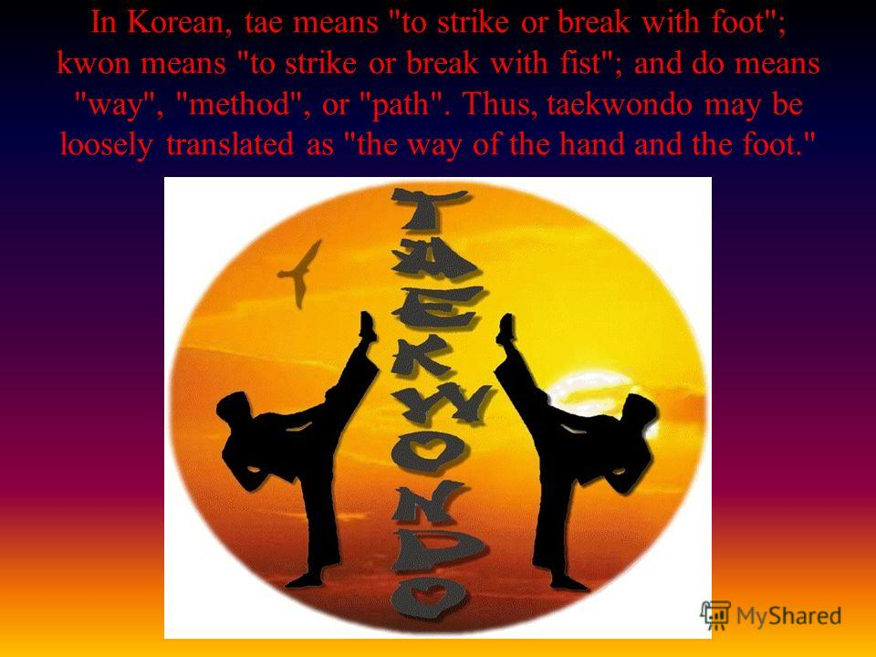In Korean, tae means to strike or break with foot; kwon means to strike or break with fist; and do means way, method, or path. Thus, taekwondo may be loosely translated as the way of the hand and the foot.