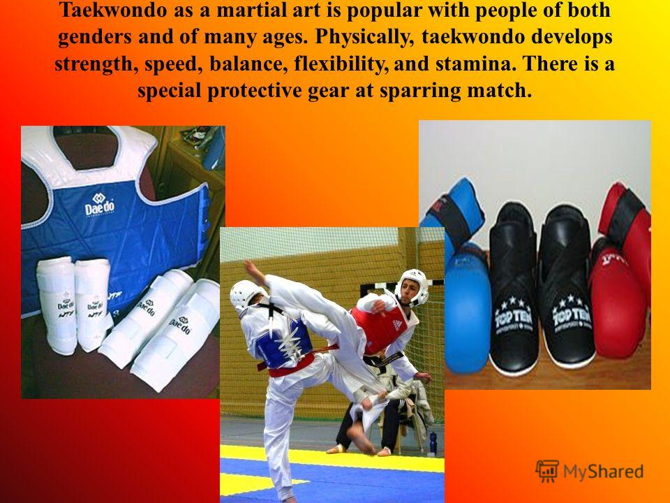 Taekwondo as a martial art is popular with people of both genders and of many ages. Physically, taekwondo develops strength, speed, balance, flexibility, and stamina. There is a special protective gear at sparring match.