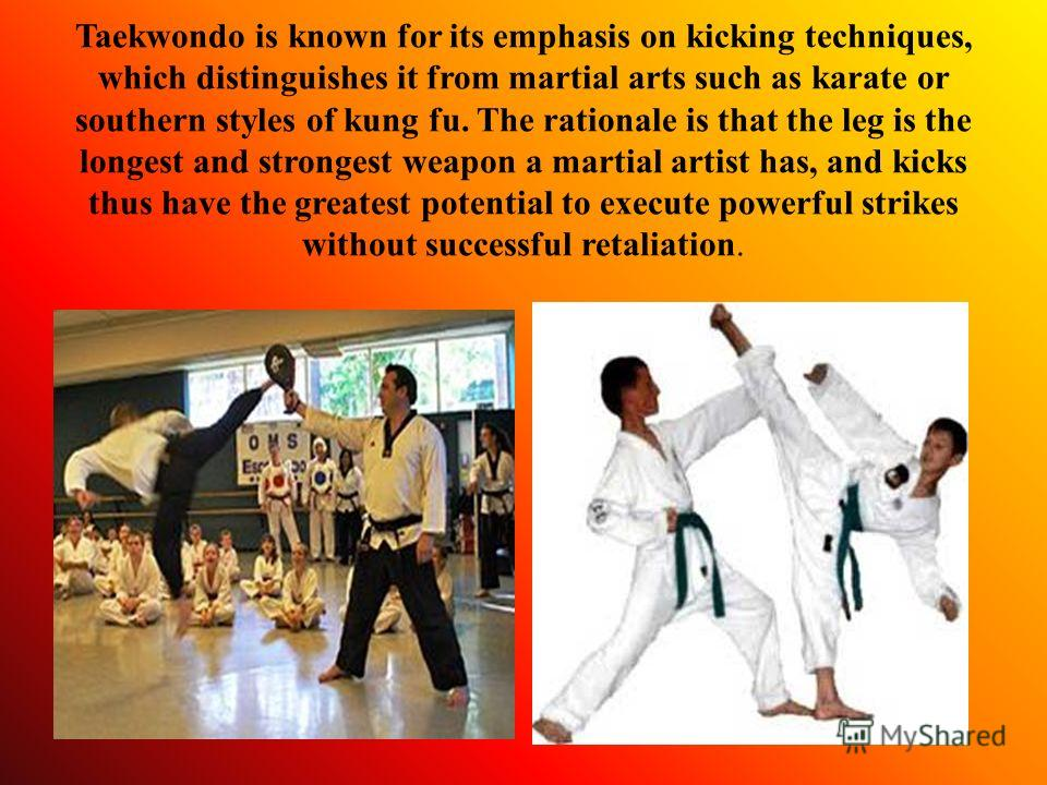 Taekwondo is known for its emphasis on kicking techniques, which distinguishes it from martial arts such as karate or southern styles of kung fu. The rationale is that the leg is the longest and strongest weapon a martial artist has, and kicks thus h