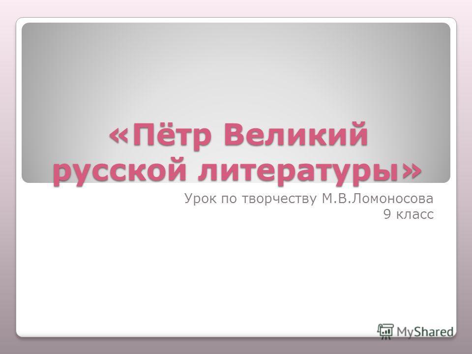 «Пётр Великий русской литературы» Урок по творчеству М.В.Ломоносова 9 класс