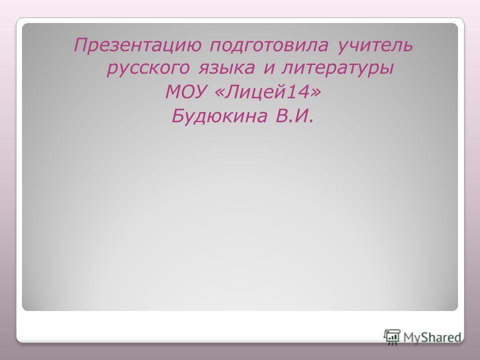 Презентацию подготовила учитель русского языка и литературы МОУ «Лицей 14» Будюкина В.И.