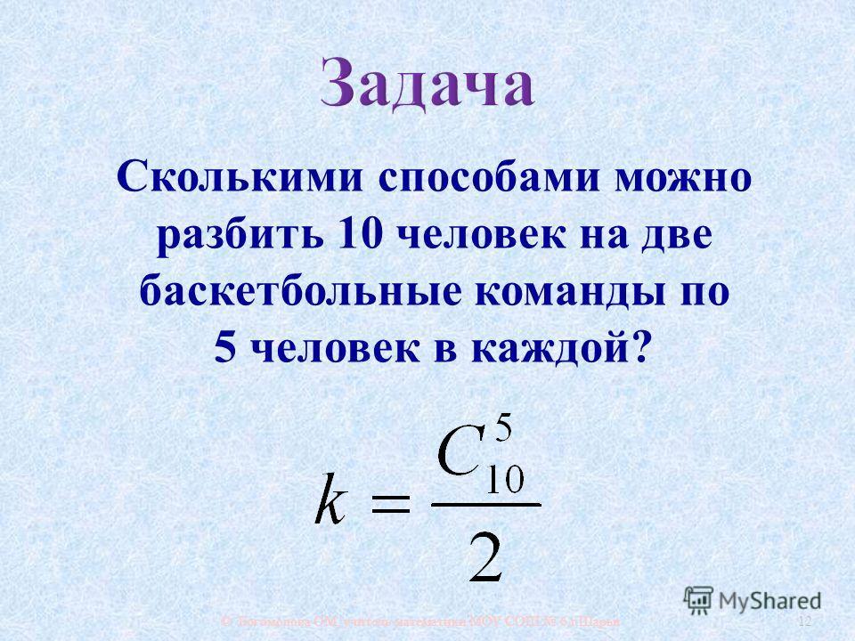 © Богомолова ОМ, учитель математики МОУ СОШ 6 г. Шарьи 12 Сколькими способами можно разбить 10 человек на две баскетбольные команды по 5 человек в каждой ?