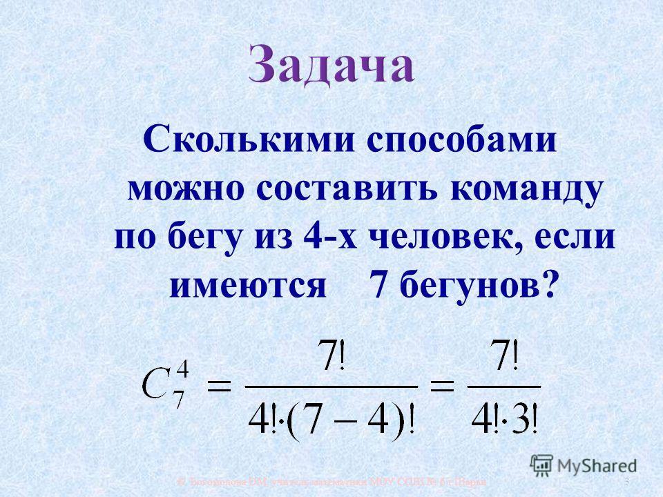 Сколькими способами можно составить команду по бегу из 4- х человек, если имеются 7 бегунов ? © Богомолова ОМ, учитель математики МОУ СОШ 6 г. Шарьи 3