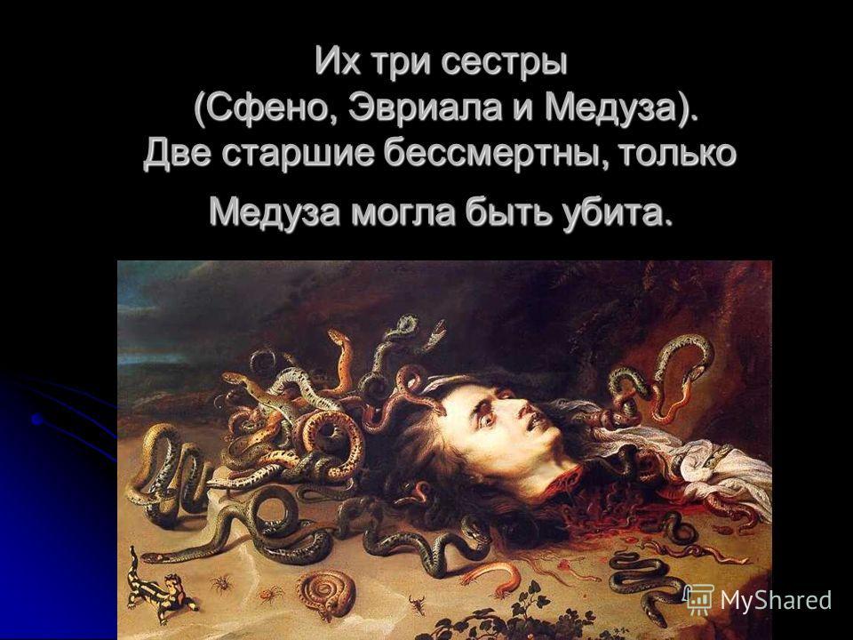 Их три сестры (Сфено, Эвриала и Медуза). Две старшие бессмертны, только Медуза могла быть убита.