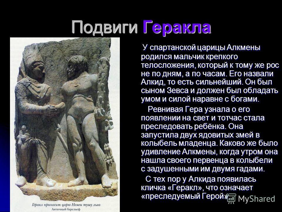 Подвиги Геракла У спартанской царицы Алкмены родился мальчик крепкого телосложения, который к тому же рос не по дням, а по часам. Его назвали Алкид, то есть сильнейший. Он был сыном Зевса и должен был обладать умом и силой наравне с богами. У спартан