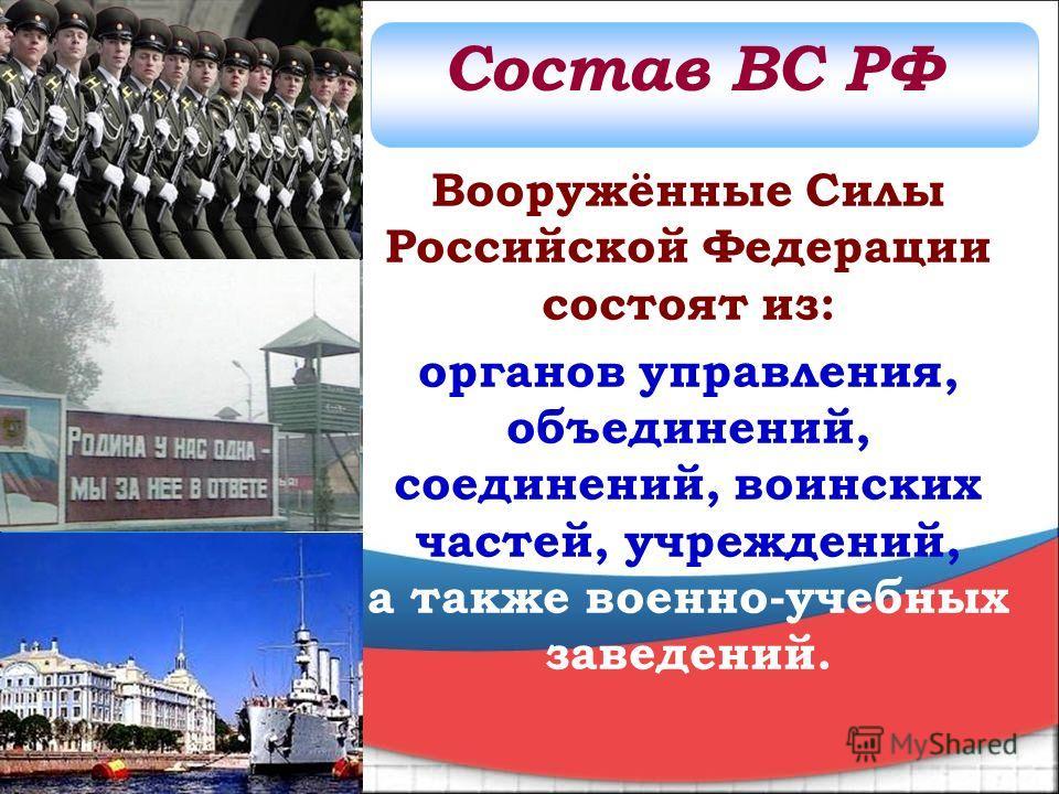 Вооружённые Силы Российской Федерации состоят из: органов управления, объединений, соединений, воинских частей, учреждений, а также военно-учебных заведений. Состав ВС РФ