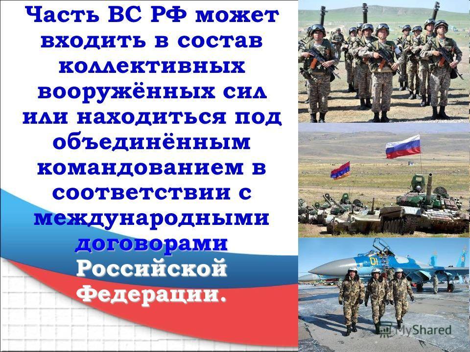 договорами Российской Федерации. Часть ВС РФ может входить в состав коллективных вооружённых сил или находиться под объединённым командованием в соответствии с международными договорами Российской Федерации.