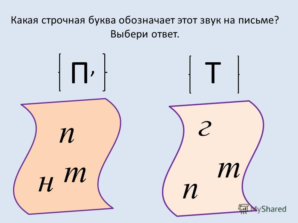 Какая строчная буква обозначает этот звук на письме? Выбери ответ. П,П, Т т п н т п г