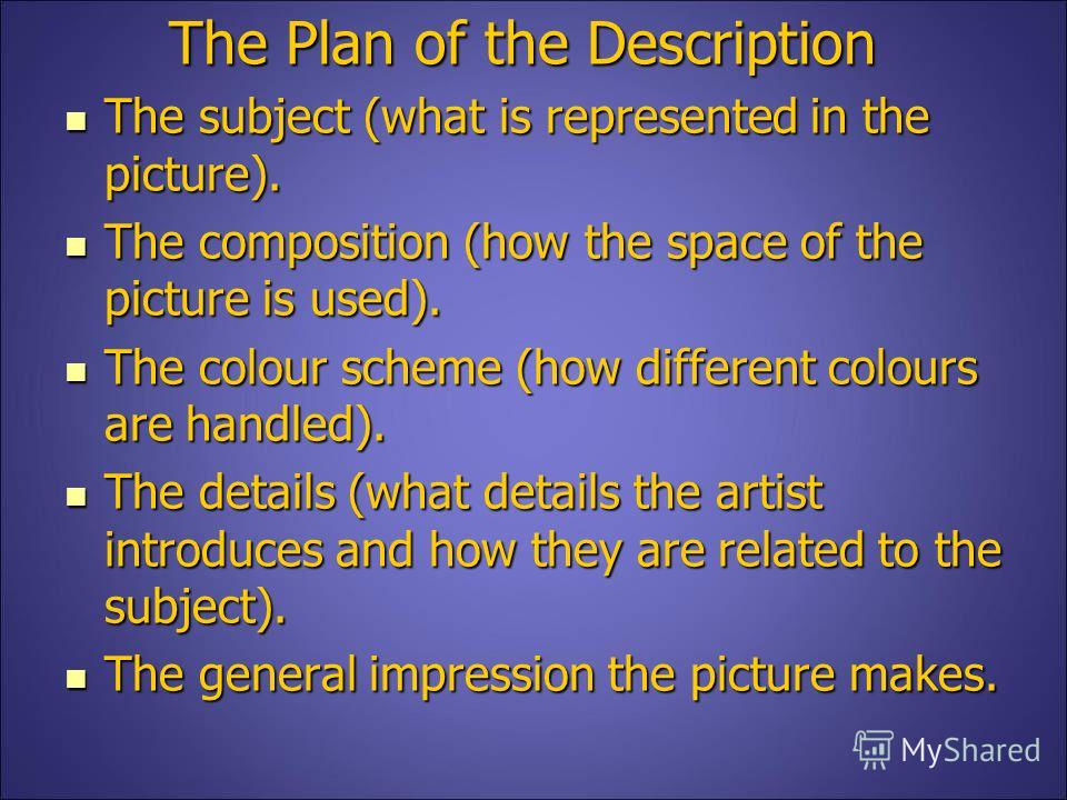 The Plan of the Description The subject (what is represented in the picture). The subject (what is represented in the picture). The composition (how the space of the picture is used). The composition (how the space of the picture is used). The colour