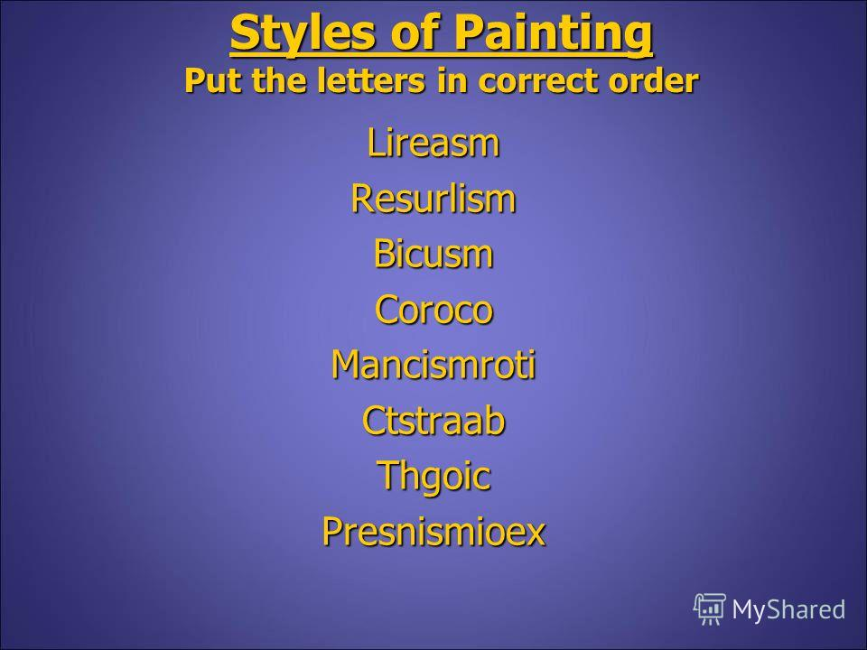Styles of Painting Put the letters in correct order LireasmResurlismBicusmCorocoMancismrotiCtstraabThgoicPresnismioex