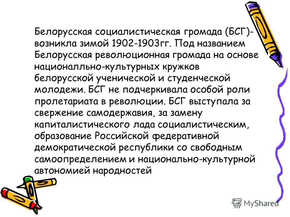 Белорусская социалистическая громада (БСГ)- возникла зимой 1902-1903 гг. Под названием Белорусская революционная громада на основе национально-культурных кружков белорусской ученической и студенческой молодежи. БСГ не подчеркивала особой роли пролета